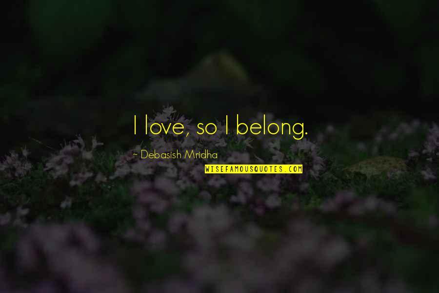I Am Belong To You Quotes By Debasish Mridha: I love, so I belong.