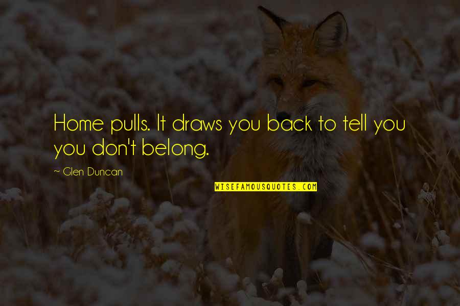 I Am Belong To You Quotes By Glen Duncan: Home pulls. It draws you back to tell