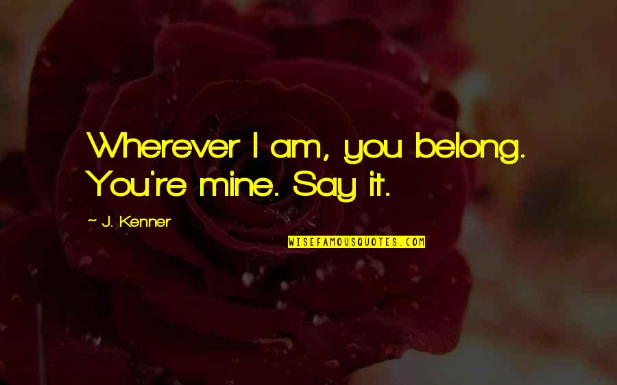 I Am Belong To You Quotes By J. Kenner: Wherever I am, you belong. You're mine. Say