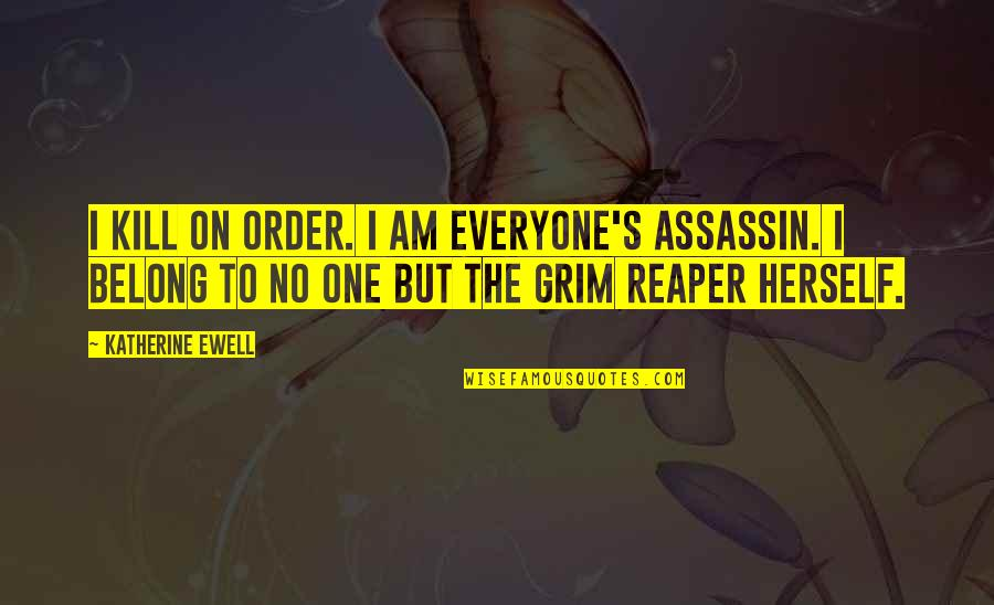 I Am Belong To You Quotes By Katherine Ewell: I kill on order. I am everyone's assassin.