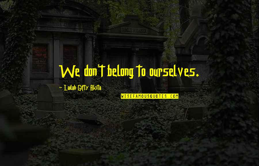I Am Belong To You Quotes By Lailah Gifty Akita: We don't belong to ourselves.