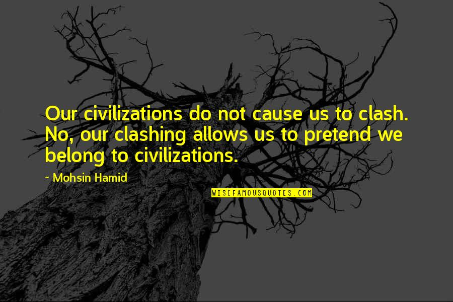 I Am Belong To You Quotes By Mohsin Hamid: Our civilizations do not cause us to clash.