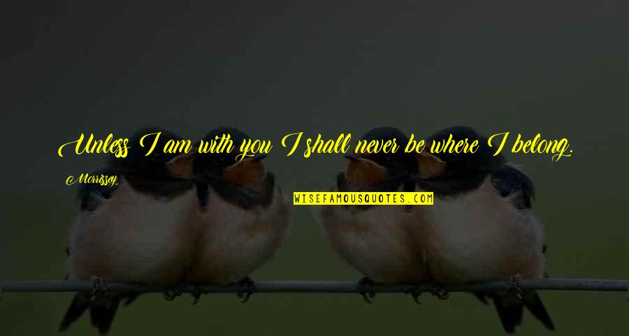 I Am Belong To You Quotes By Morrissey: Unless I am with you I shall never