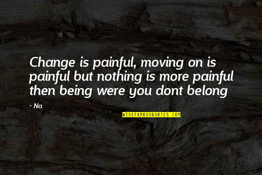I Am Belong To You Quotes By Na: Change is painful, moving on is painful but
