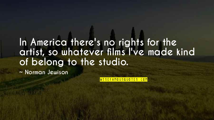 I Am Belong To You Quotes By Norman Jewison: In America there's no rights for the artist,