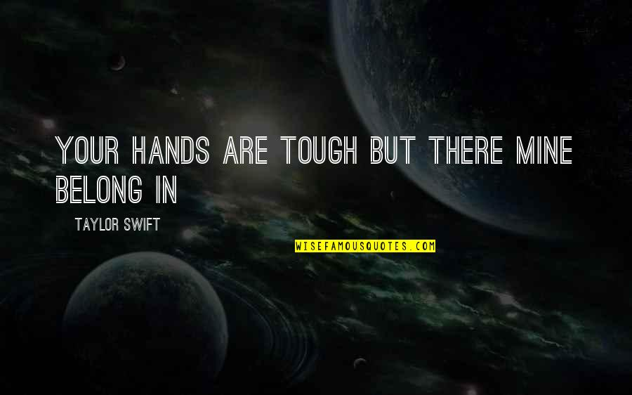 I Am Belong To You Quotes By Taylor Swift: your hands are tough but there mine belong