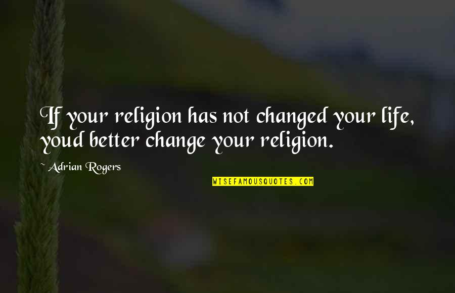 I Am Changed For You Quotes By Adrian Rogers: If your religion has not changed your life,