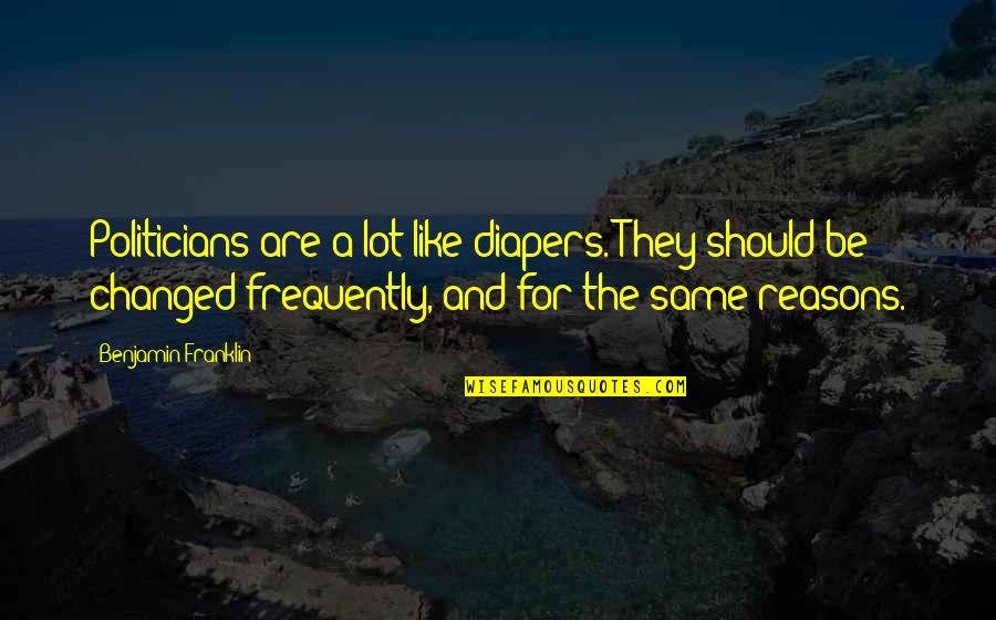 I Am Changed For You Quotes By Benjamin Franklin: Politicians are a lot like diapers. They should