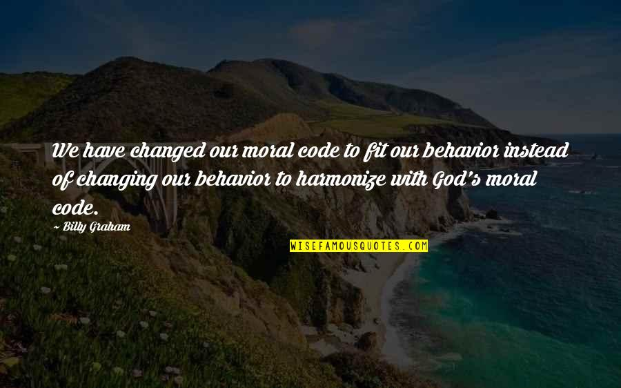 I Am Changed For You Quotes By Billy Graham: We have changed our moral code to fit