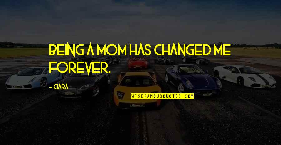 I Am Changed For You Quotes By Ciara: Being a mom has changed me forever.