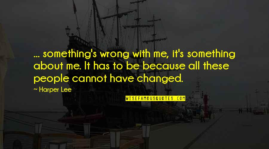 I Am Changed For You Quotes By Harper Lee: ... something's wrong with me, it's something about