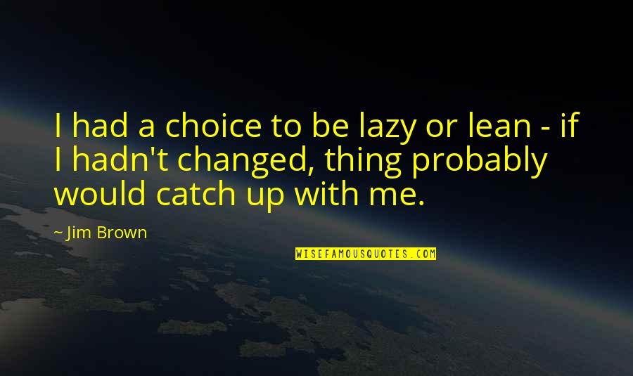 I Am Changed For You Quotes By Jim Brown: I had a choice to be lazy or
