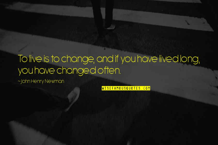 I Am Changed For You Quotes By John Henry Newman: To live is to change, and if you