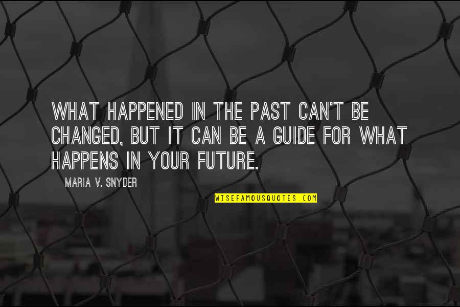 I Am Changed For You Quotes By Maria V. Snyder: What happened in the past can't be changed,