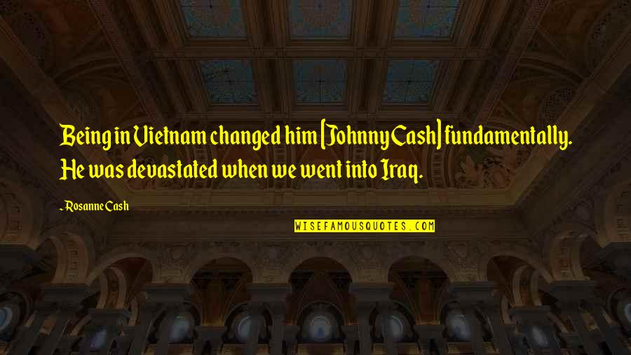 I Am Changed For You Quotes By Rosanne Cash: Being in Vietnam changed him [Johnny Cash] fundamentally.