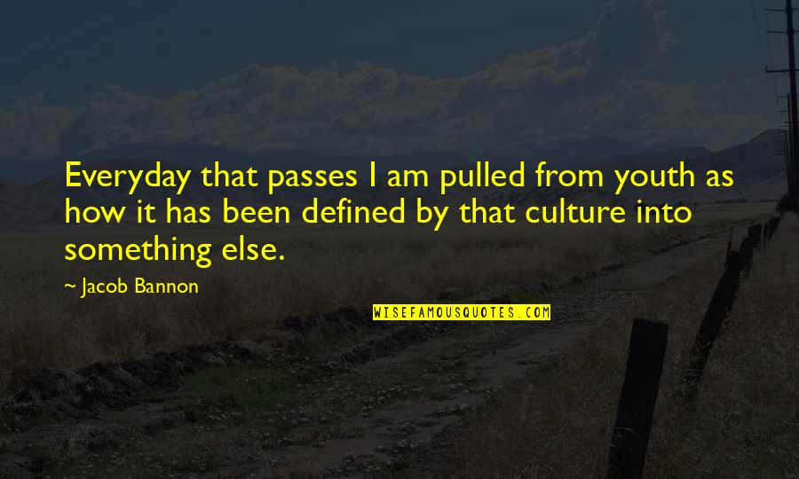 I Am Defined By Quotes By Jacob Bannon: Everyday that passes I am pulled from youth