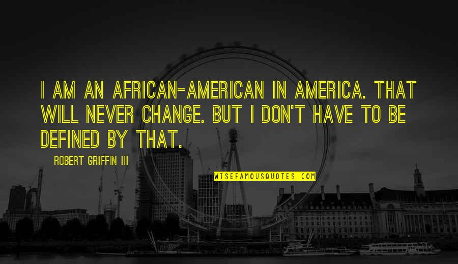 I Am Defined By Quotes By Robert Griffin III: I am an African-American in America. That will