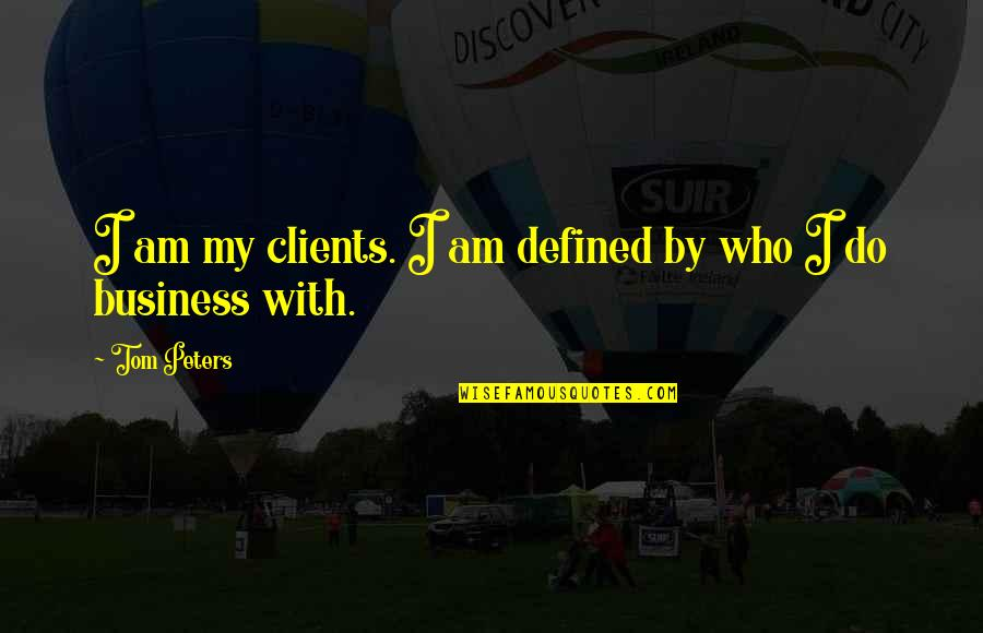 I Am Defined By Quotes By Tom Peters: I am my clients. I am defined by