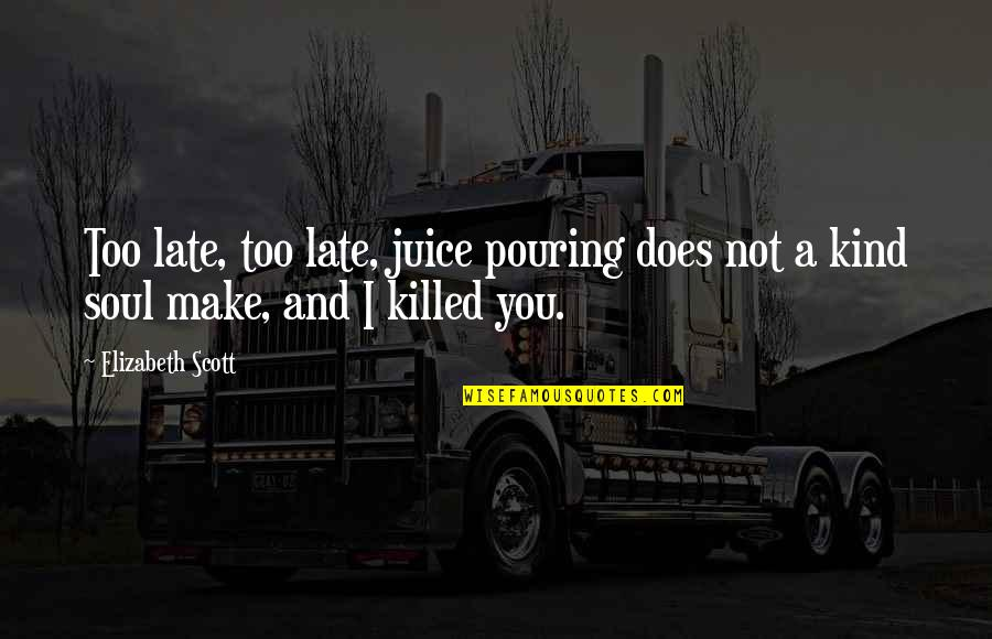 I Am Emotionally Weak Quotes By Elizabeth Scott: Too late, too late, juice pouring does not