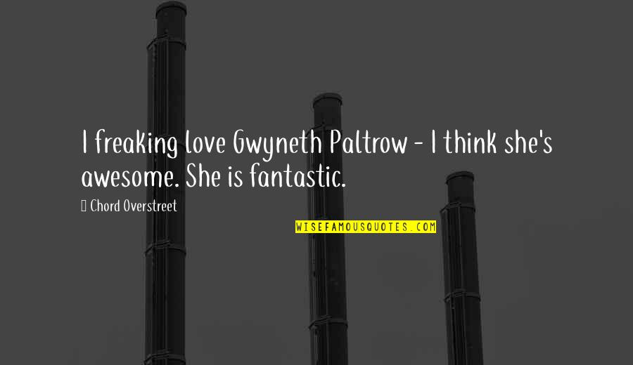 I Am Freaking Awesome Quotes By Chord Overstreet: I freaking love Gwyneth Paltrow - I think
