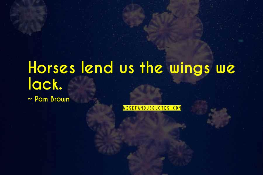 I Am Freaking Awesome Quotes By Pam Brown: Horses lend us the wings we lack.