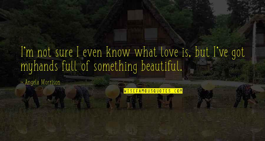 I Am Full Of Love Quotes By Angela Morrison: I'm not sure I even know what love