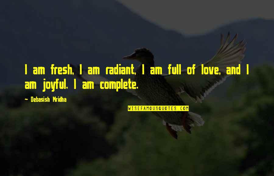 I Am Full Of Love Quotes By Debasish Mridha: I am fresh, I am radiant, I am