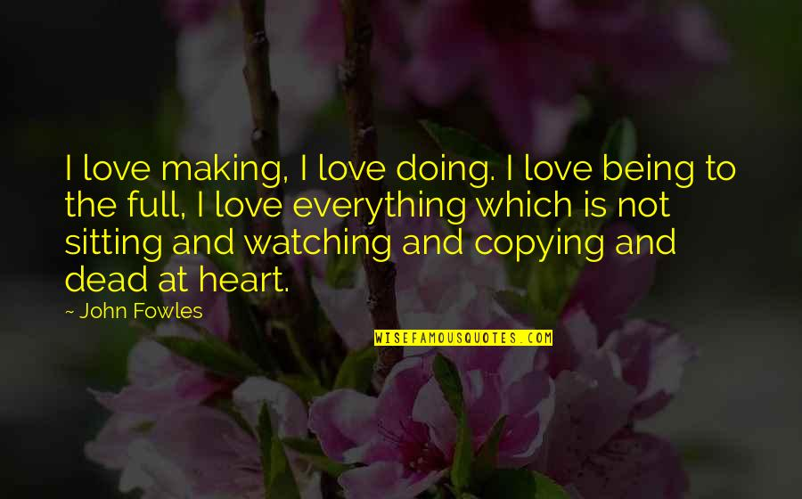 I Am Full Of Love Quotes By John Fowles: I love making, I love doing. I love