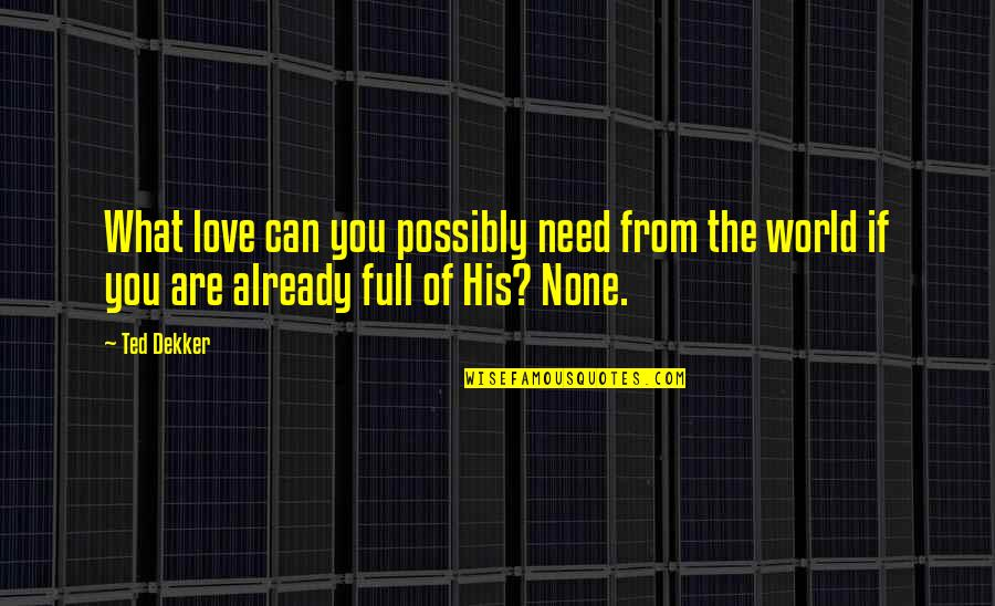I Am Full Of Love Quotes By Ted Dekker: What love can you possibly need from the
