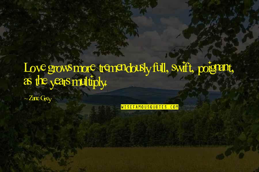 I Am Full Of Love Quotes By Zane Grey: Love grows more tremendously full, swift, poignant, as