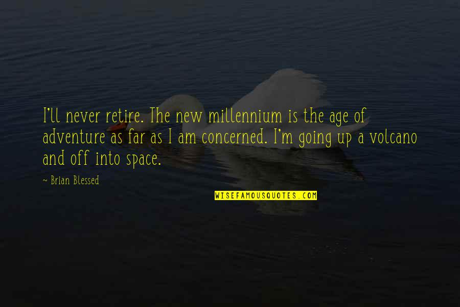 I Am Going Far Quotes By Brian Blessed: I'll never retire. The new millennium is the