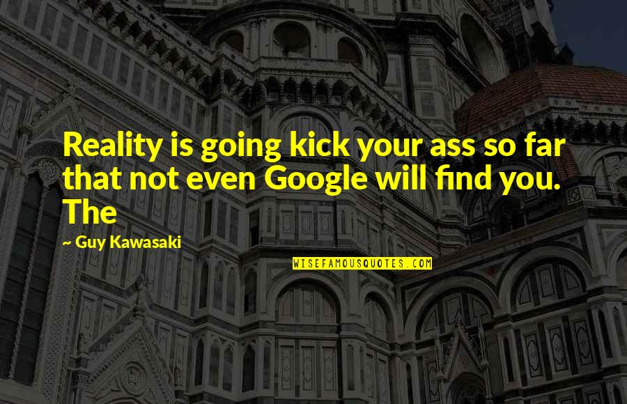 I Am Going Far Quotes By Guy Kawasaki: Reality is going kick your ass so far