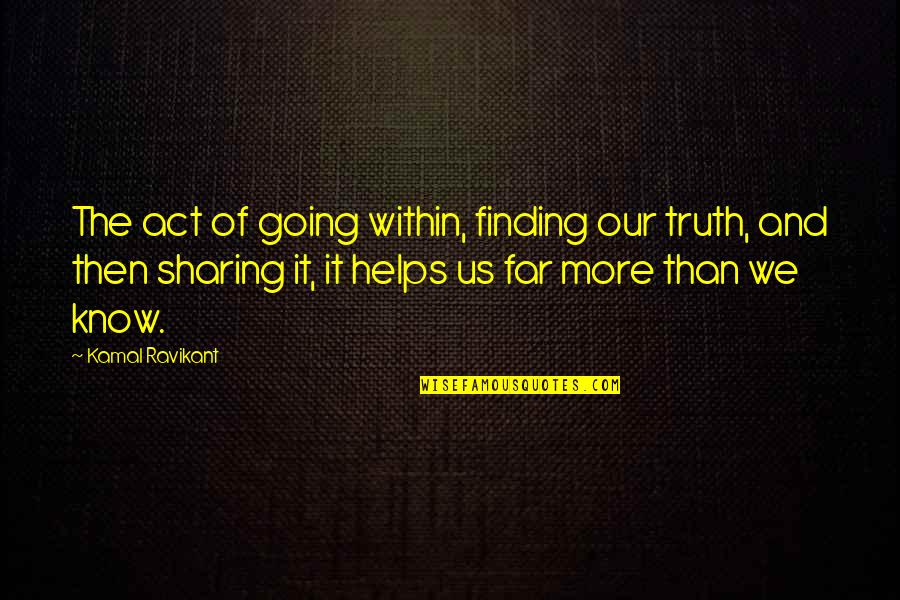 I Am Going Far Quotes By Kamal Ravikant: The act of going within, finding our truth,
