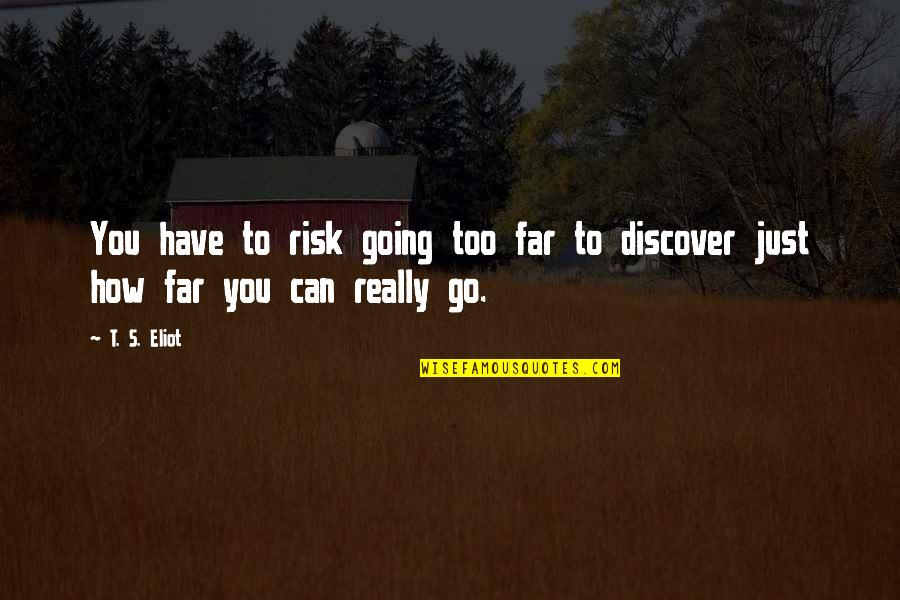 I Am Going Far Quotes By T. S. Eliot: You have to risk going too far to