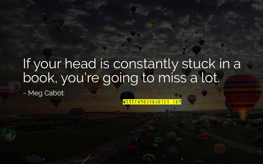 I Am Going To Miss You All Quotes By Meg Cabot: If your head is constantly stuck in a