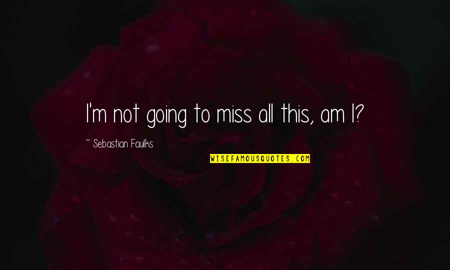 I Am Going To Miss You All Quotes By Sebastian Faulks: I'm not going to miss all this, am