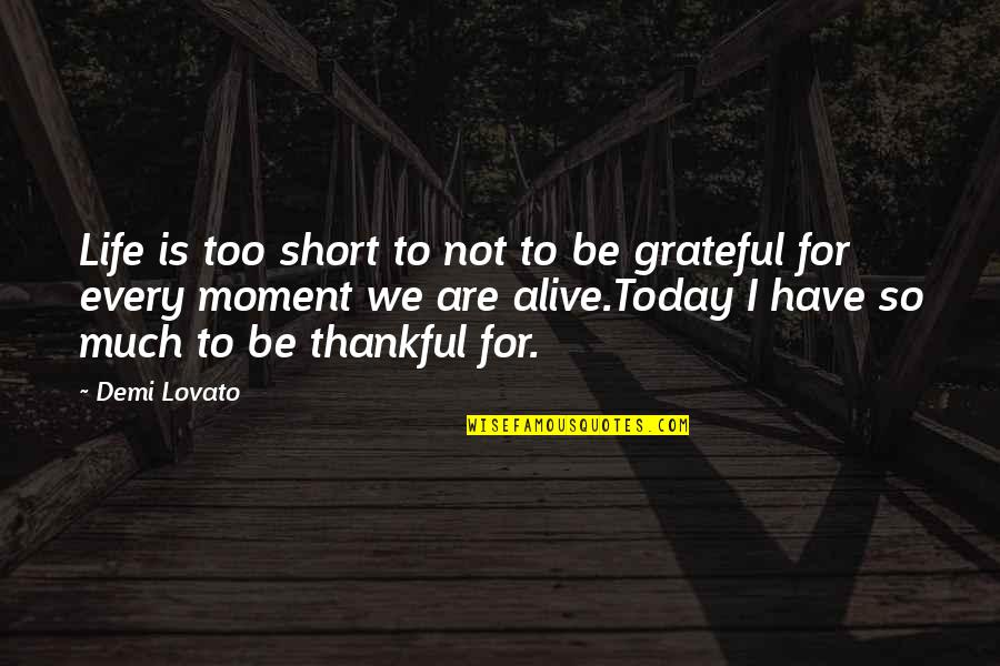 I Am Grateful To Have You Quotes By Demi Lovato: Life is too short to not to be