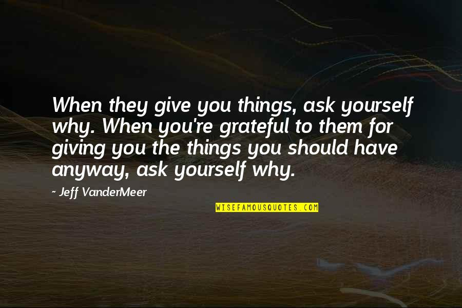 I Am Grateful To Have You Quotes By Jeff VanderMeer: When they give you things, ask yourself why.