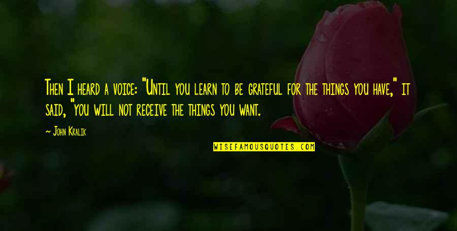 """I Am Grateful To Have You Quotes By John Kralik: Then I heard a voice: """"Until you learn"""