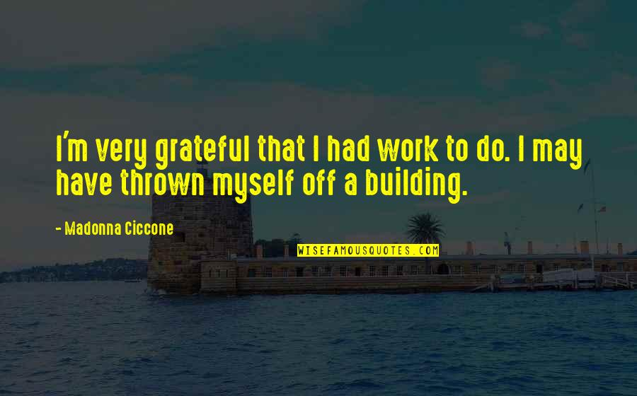 I Am Grateful To Have You Quotes By Madonna Ciccone: I'm very grateful that I had work to