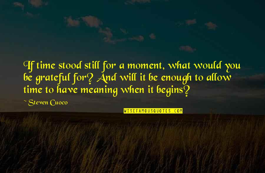 I Am Grateful To Have You Quotes By Steven Cuoco: If time stood still for a moment, what