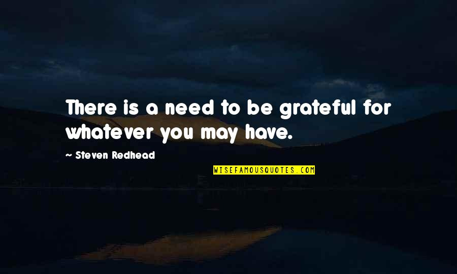 I Am Grateful To Have You Quotes By Steven Redhead: There is a need to be grateful for