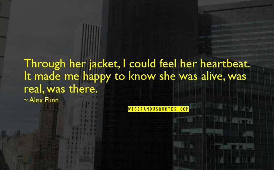 I Am Happy Without Her Quotes By Alex Flinn: Through her jacket, I could feel her heartbeat.