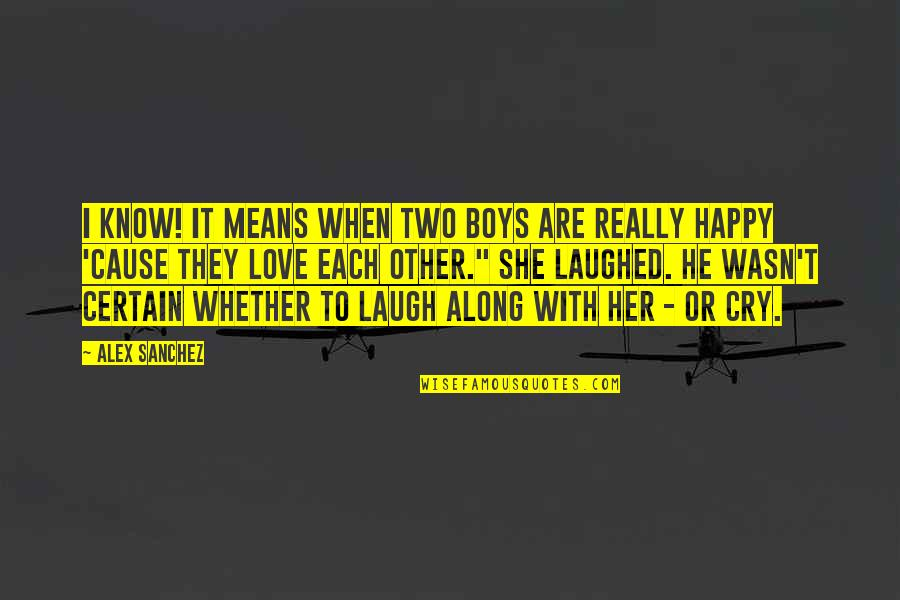 I Am Happy Without Her Quotes By Alex Sanchez: I know! It means when two boys are