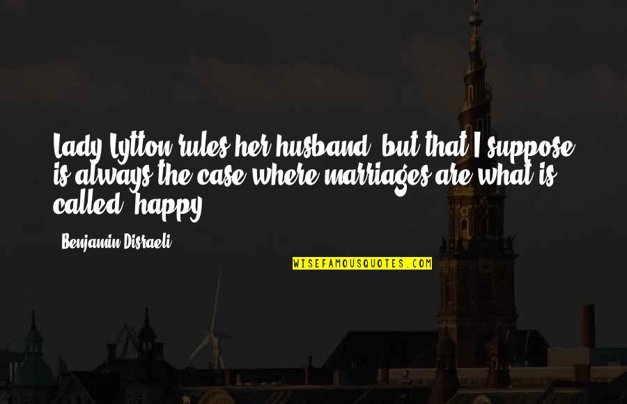 I Am Happy Without Her Quotes By Benjamin Disraeli: Lady Lytton rules her husband, but that I