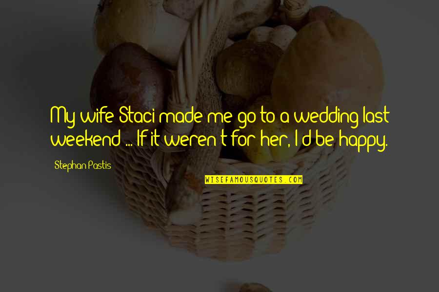 I Am Happy Without Her Quotes By Stephan Pastis: My wife Staci made me go to a