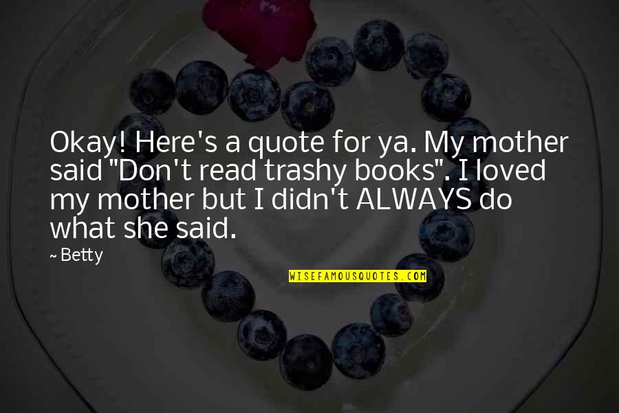 I Am Here For You Always Quotes By Betty: Okay! Here's a quote for ya. My mother