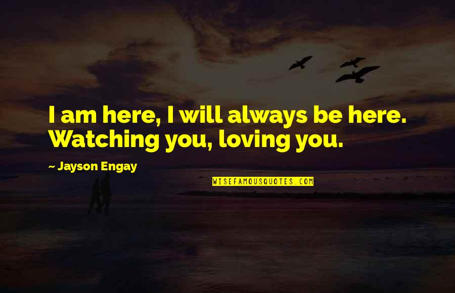I Am Here For You Always Quotes By Jayson Engay: I am here, I will always be here.