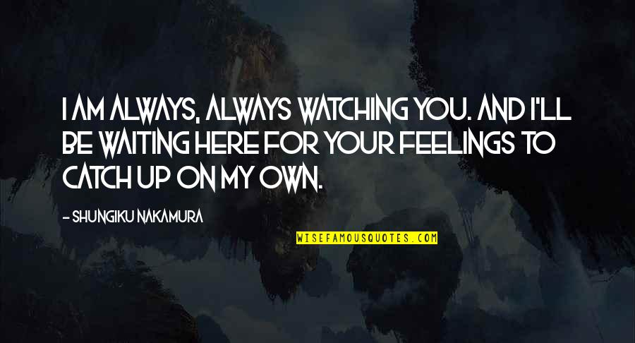 I Am Here For You Always Quotes By Shungiku Nakamura: I am always, always watching you. And I'll