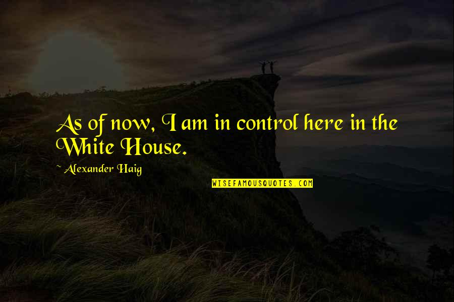 I Am Here Now Quotes By Alexander Haig: As of now, I am in control here